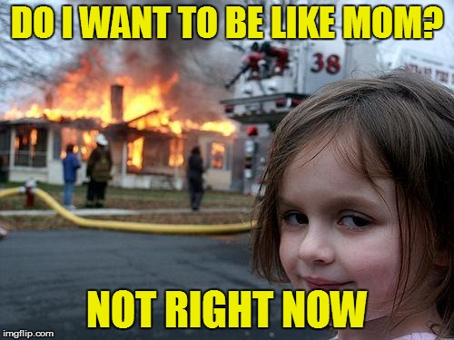 Disaster Girl Meme | DO I WANT TO BE LIKE MOM? NOT RIGHT NOW | image tagged in memes,disaster girl | made w/ Imgflip meme maker