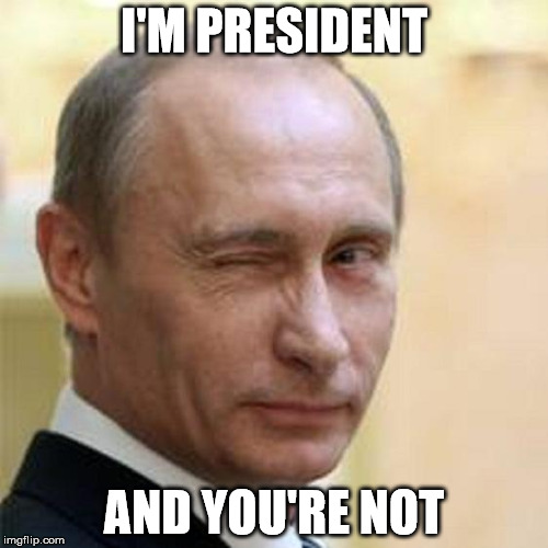 Putin Winking | I'M PRESIDENT AND YOU'RE NOT | image tagged in putin winking | made w/ Imgflip meme maker