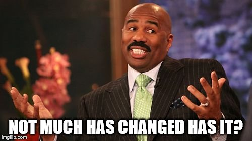 Steve Harvey Meme | NOT MUCH HAS CHANGED HAS IT? | image tagged in memes,steve harvey | made w/ Imgflip meme maker