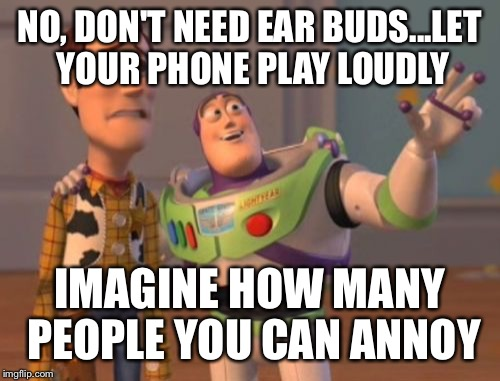 X, X Everywhere | NO, DON'T NEED EAR BUDS...LET YOUR PHONE PLAY LOUDLY IMAGINE HOW MANY PEOPLE YOU CAN ANNOY | image tagged in memes,x,x everywhere,x x everywhere | made w/ Imgflip meme maker