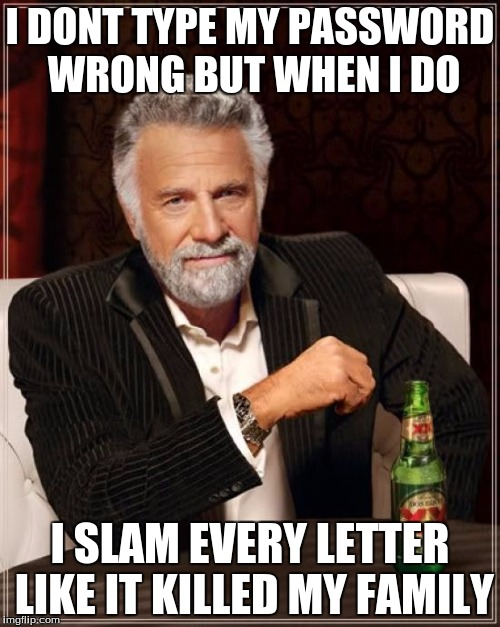 The Most Interesting Man In The World Meme | I DONT TYPE MY PASSWORD WRONG BUT WHEN I DO I SLAM EVERY LETTER LIKE IT KILLED MY FAMILY | image tagged in memes,the most interesting man in the world | made w/ Imgflip meme maker