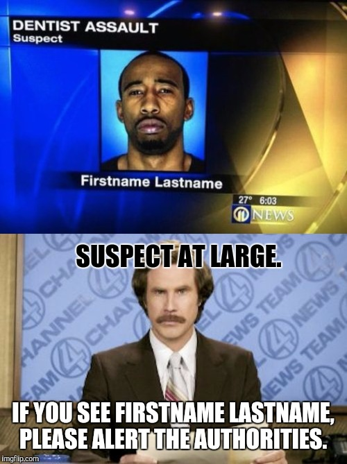 This just in... | SUSPECT AT LARGE. IF YOU SEE FIRSTNAME LASTNAME, PLEASE ALERT THE AUTHORITIES. | image tagged in anchorman,anchorman news update | made w/ Imgflip meme maker