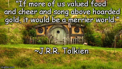 "Hobbit Hole | ""If more of us valued food and cheer and song above hoarded gold, it would be a merrier world."" ~J.R.R. Tolkien 