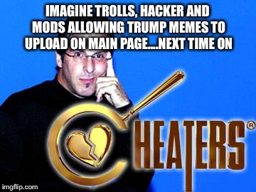 IMAGINE TROLLS, HACKER AND MODS ALLOWING TRUMP MEMES TO UPLOAD ON MAIN PAGE....NEXT TIME ON | made w/ Imgflip meme maker