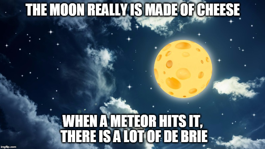 THE MOON REALLY IS MADE OF CHEESE WHEN A METEOR HITS IT, THERE IS A LOT OF DE BRIE | image tagged in moon,pun,cheesy | made w/ Imgflip meme maker
