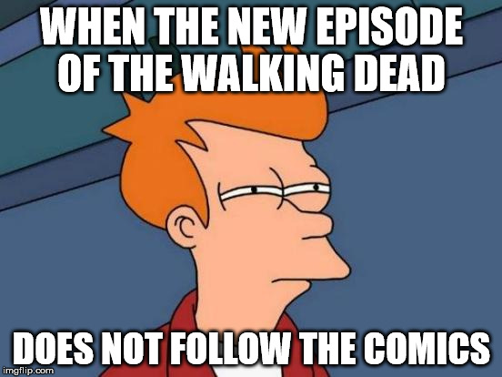 Futurama Fry Meme | WHEN THE NEW EPISODE OF THE WALKING DEAD DOES NOT FOLLOW THE COMICS | image tagged in memes,futurama fry | made w/ Imgflip meme maker