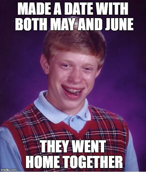 Bad Luck Brian Meme | MADE A DATE WITH BOTH MAY AND JUNE THEY WENT HOME TOGETHER | image tagged in memes,bad luck brian | made w/ Imgflip meme maker
