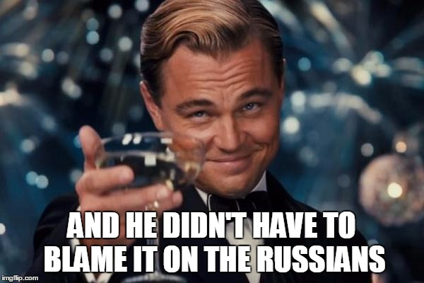 Leonardo Dicaprio Cheers Meme | AND HE DIDN'T HAVE TO BLAME IT ON THE RUSSIANS | image tagged in memes,leonardo dicaprio cheers | made w/ Imgflip meme maker