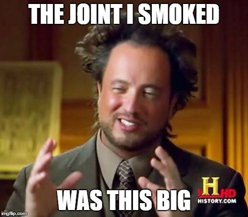 Why he Believes in Aliens |  THE JOINT I SMOKED; WAS THIS BIG | image tagged in memes,ancient aliens,nsfw,not safe for work | made w/ Imgflip meme maker
