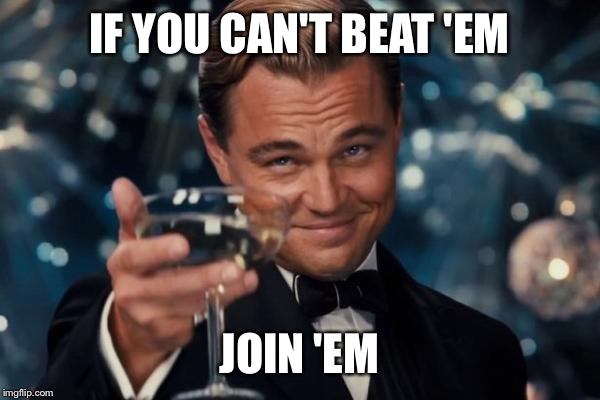 Leonardo Dicaprio Cheers Meme | IF YOU CAN'T BEAT 'EM JOIN 'EM | image tagged in memes,leonardo dicaprio cheers | made w/ Imgflip meme maker