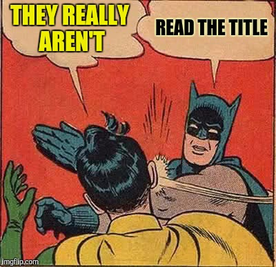 Batman Slapping Robin Meme | THEY REALLY AREN'T READ THE TITLE | image tagged in memes,batman slapping robin | made w/ Imgflip meme maker