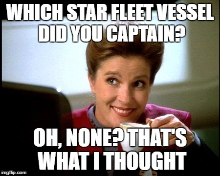 Janeway did what she had to |  WHICH STAR FLEET VESSEL DID YOU CAPTAIN? OH, NONE? THAT'S WHAT I THOUGHT | image tagged in janeway,haters,haters gonna hate,star trek voyager | made w/ Imgflip meme maker