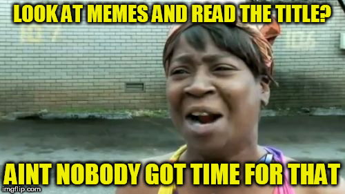 Aint Nobody Got Time For That Meme | LOOK AT MEMES AND READ THE TITLE? AINT NOBODY GOT TIME FOR THAT | image tagged in memes,aint nobody got time for that | made w/ Imgflip meme maker