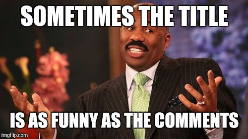Steve Harvey Meme | SOMETIMES THE TITLE IS AS FUNNY AS THE COMMENTS | image tagged in memes,steve harvey | made w/ Imgflip meme maker