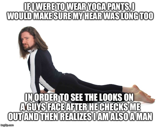 More Yoga Pants Memes (since I was told I shouldn't be allowed to participate |  IF I WERE TO WEAR YOGA PANTS, I WOULD MAKE SURE MY HEAR WAS LONG TOO; IN ORDER TO SEE THE LOOKS ON A GUYS FACE AFTER HE CHECKS ME OUT AND THEN REALIZES I AM ALSO A MAN | image tagged in memes,yoga pants week,lynch1979 event | made w/ Imgflip meme maker