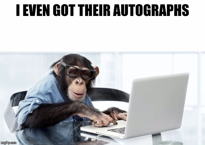 I EVEN GOT THEIR AUTOGRAPHS | made w/ Imgflip meme maker