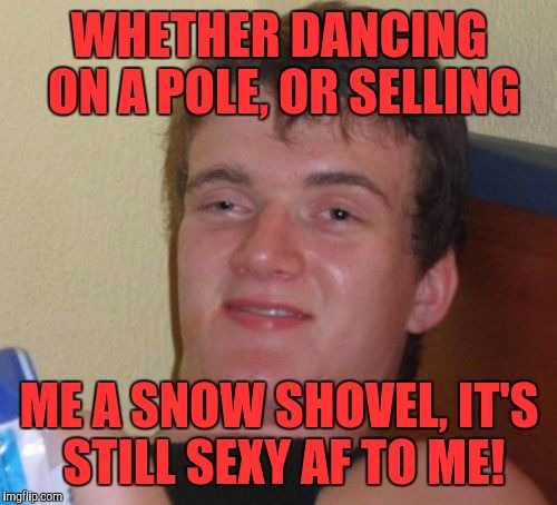 10 Guy Meme | WHETHER DANCING ON A POLE, OR SELLING ME A SNOW SHOVEL, IT'S STILL SEXY AF TO ME! | image tagged in memes,10 guy | made w/ Imgflip meme maker