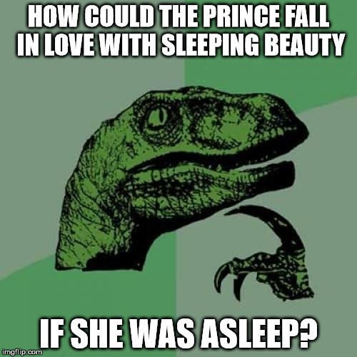 Philosoraptor | HOW COULD THE PRINCE FALL IN LOVE WITH SLEEPING BEAUTY IF SHE WAS ASLEEP? | image tagged in memes,philosoraptor,sleeping beauty,prince,asleep | made w/ Imgflip meme maker