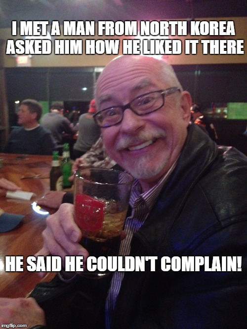 My Best Friend Charlie 007 | I MET A MAN FROM NORTH KOREA ASKED HIM HOW HE LIKED IT THERE HE SAID HE COULDN'T COMPLAIN! | image tagged in north korea,korea,freedom,complaining,complainers | made w/ Imgflip meme maker
