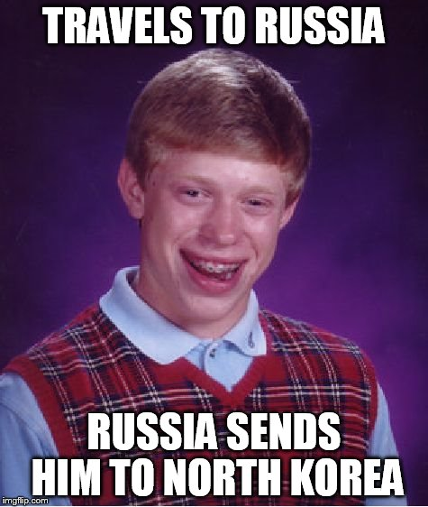Bad Luck Brian Meme | TRAVELS TO RUSSIA RUSSIA SENDS HIM TO NORTH KOREA | image tagged in memes,bad luck brian | made w/ Imgflip meme maker