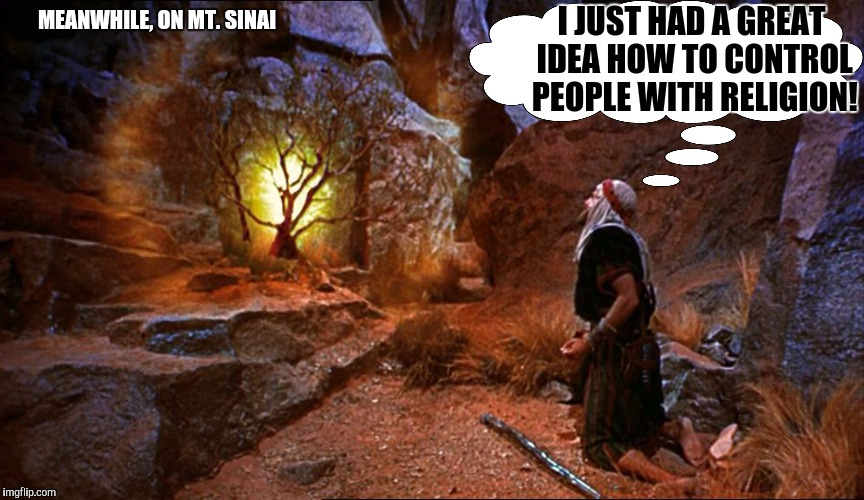 Since the lightbulb hadn't been invented, how did Moses see the light? | MEANWHILE, ON MT. SINAI I JUST HAD A GREAT IDEA HOW TO CONTROL PEOPLE WITH RELIGION! | image tagged in moses,religion,memes,ideas | made w/ Imgflip meme maker