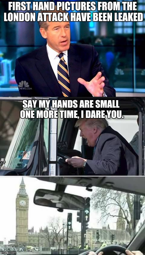 Too soon? Eh, might as well. | FIRST HAND PICTURES FROM THE LONDON ATTACK HAVE BEEN LEAKED SAY MY HANDS ARE SMALL ONE MORE TIME, I DARE YOU. | image tagged in memes,donald trump,trump small hands,london | made w/ Imgflip meme maker