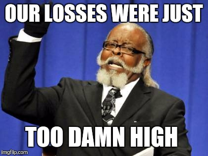 Too Damn High Meme | OUR LOSSES WERE JUST TOO DAMN HIGH | image tagged in memes,too damn high | made w/ Imgflip meme maker