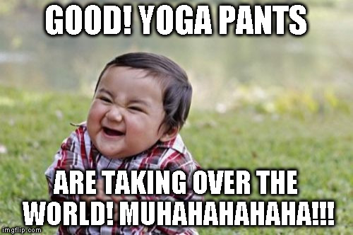 Evil Toddler Meme | GOOD! YOGA PANTS ARE TAKING OVER THE WORLD! MUHAHAHAHAHA!!! | image tagged in memes,evil toddler | made w/ Imgflip meme maker