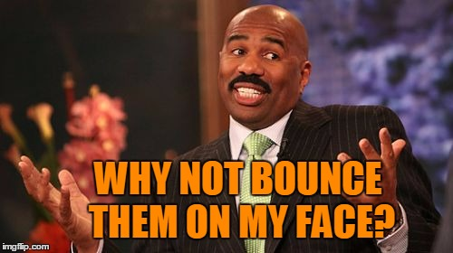 Steve Harvey Meme | WHY NOT BOUNCE THEM ON MY FACE? | image tagged in memes,steve harvey | made w/ Imgflip meme maker