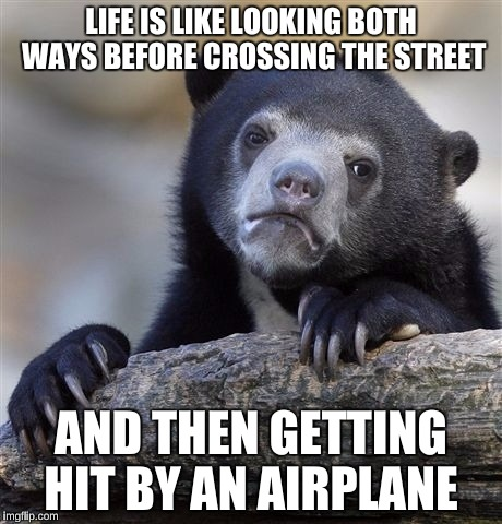 Confession Bear Meme | LIFE IS LIKE LOOKING BOTH WAYS BEFORE CROSSING THE STREET AND THEN GETTING HIT BY AN AIRPLANE | image tagged in memes,confession bear | made w/ Imgflip meme maker