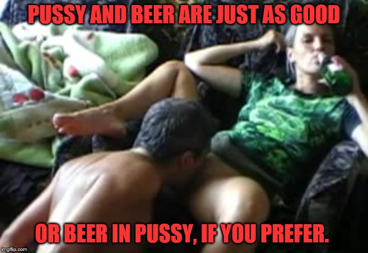 PUSSY AND BEER ARE JUST AS GOOD OR BEER IN PUSSY, IF YOU PREFER. | made w/ Imgflip meme maker