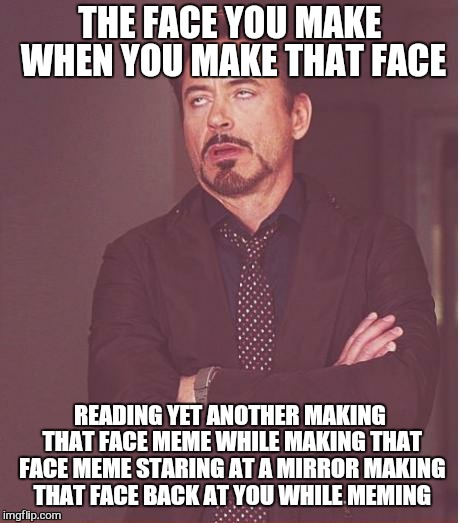 Face You Make Robert Downey Jr Meme | THE FACE YOU MAKE WHEN YOU MAKE THAT FACE READING YET ANOTHER MAKING THAT FACE MEME WHILE MAKING THAT FACE MEME STARING AT A MIRROR MAKING T | image tagged in memes,face you make robert downey jr | made w/ Imgflip meme maker