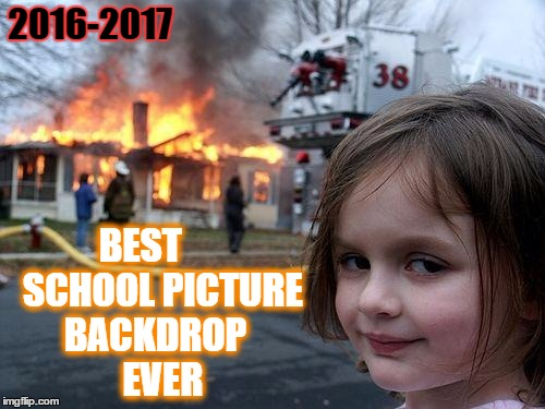 School Picture Day |  2016-2017; BEST      SCHOOL PICTURE BACKDROP   EVER | image tagged in memes,disaster girl,school days,overly exited school photo,parents be getting mad when you have a point,lol so funny | made w/ Imgflip meme maker