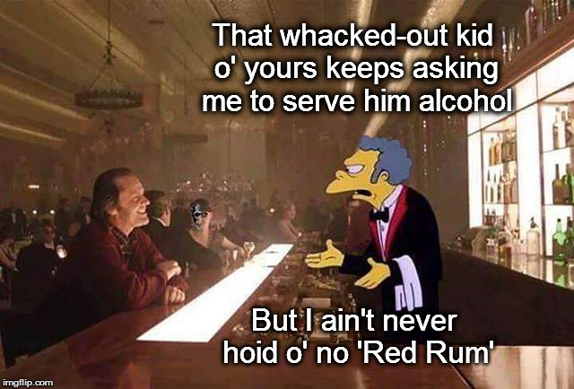 Wendy:  Yes, Tony:  Is the hotel creepy enough?:  Yes, Tony:  Shall we begin?:  Yes, Tony... | That whacked-out kid o' yours keeps asking me to serve him alcohol But I ain't never hoid o' no 'Red Rum' | image tagged in the shining,the simpsons,jack nicholson,moe szyslak,redrum,meme | made w/ Imgflip meme maker