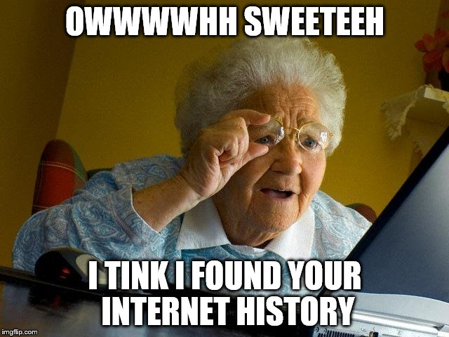 Grandma Finds The Internet | OWWWWHH SWEETEEH I TINK I FOUND YOUR INTERNET HISTORY | image tagged in memes,grandma finds the internet | made w/ Imgflip meme maker