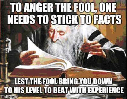 TO ANGER THE FOOL, ONE NEEDS TO STICK TO FACTS LEST THE FOOL BRING YOU DOWN TO HIS LEVEL TO BEAT WITH EXPERIENCE | made w/ Imgflip meme maker