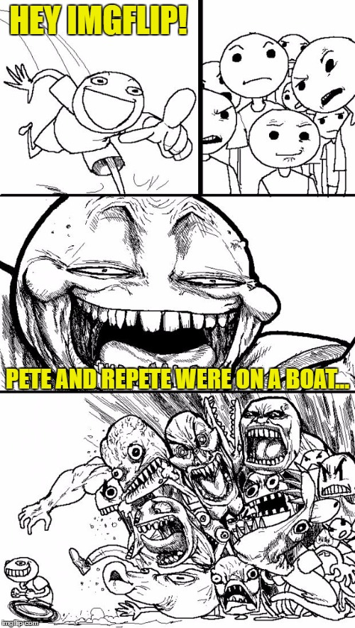 Hey Internet Meme | HEY IMGFLIP! PETE AND REPETE WERE ON A BOAT... | image tagged in memes,hey internet | made w/ Imgflip meme maker