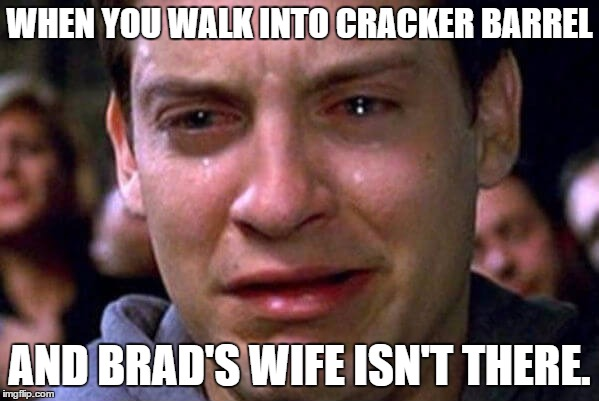 Brad's Wife | WHEN YOU WALK INTO CRACKER BARREL AND BRAD'S WIFE ISN'T THERE. | image tagged in brad's wife,crackle barrel | made w/ Imgflip meme maker