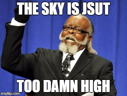 Too Damn High | THE SKY IS JSUT TOO DAMN HIGH | image tagged in memes,too damn high | made w/ Imgflip meme maker