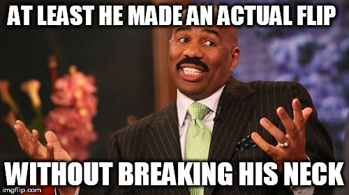 Steve Harvey Meme | AT LEAST HE MADE AN ACTUAL FLIP WITHOUT BREAKING HIS NECK | image tagged in memes,steve harvey | made w/ Imgflip meme maker