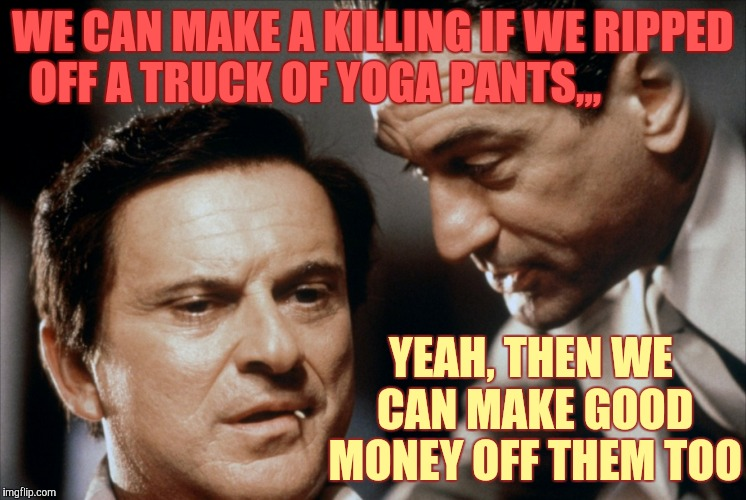 Supply and demand in a tight ass economy,,, | WE CAN MAKE A KILLING IF WE RIPPED OFF A TRUCK OF YOGA PANTS,,, YEAH, THEN WE CAN MAKE GOOD MONEY OFF THEM TOO | image tagged in pesci and de niro goodfellas,yoga pants week,http//new3fjcdncom/gifs/bitchslapbitchslap_dafdc3_5132311gif,bizinass | made w/ Imgflip meme maker