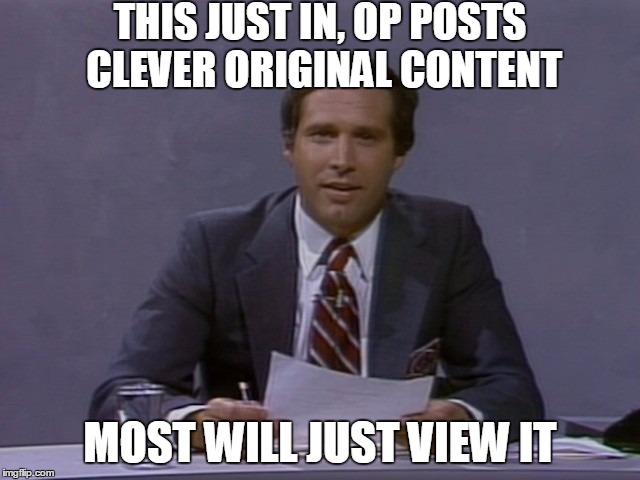 Chevy Chase | THIS JUST IN, OP POSTS CLEVER ORIGINAL CONTENT MOST WILL JUST VIEW IT | image tagged in chevy chase | made w/ Imgflip meme maker
