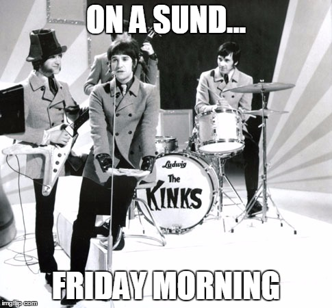 Kinks | ON A SUND... FRIDAY MORNING | image tagged in kinks | made w/ Imgflip meme maker