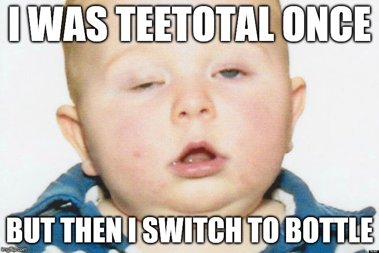 Drunk Baby | I WAS TEETOTAL ONCE BUT THEN I SWITCH TO BOTTLE | image tagged in drunk baby | made w/ Imgflip meme maker