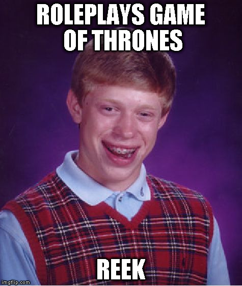 Bad Luck Brian Meme | ROLEPLAYS GAME OF THRONES REEK | image tagged in memes,bad luck brian | made w/ Imgflip meme maker
