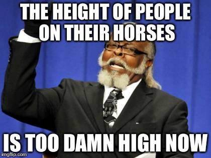 Too Damn High | THE HEIGHT OF PEOPLE ON THEIR HORSES IS TOO DAMN HIGH NOW | image tagged in memes,too damn high | made w/ Imgflip meme maker