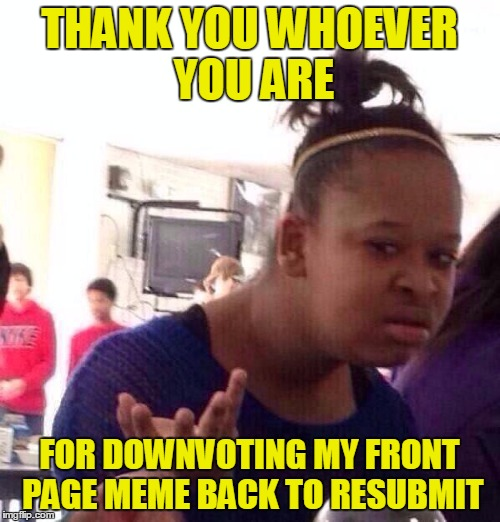 Try To Find A Good,                      Productive Hobby Instead | THANK YOU WHOEVER YOU ARE FOR DOWNVOTING MY FRONT PAGE MEME BACK TO RESUBMIT | image tagged in memes,black girl wat,downvotes,back to submit,have a good day | made w/ Imgflip meme maker
