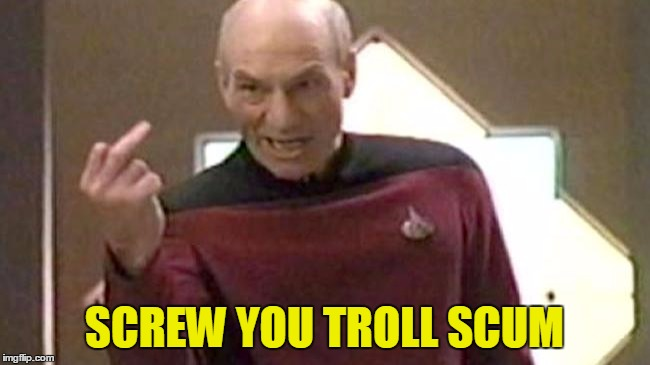 Picard Giving The Finger | SCREW YOU TROLL SCUM | image tagged in picard giving the finger | made w/ Imgflip meme maker
