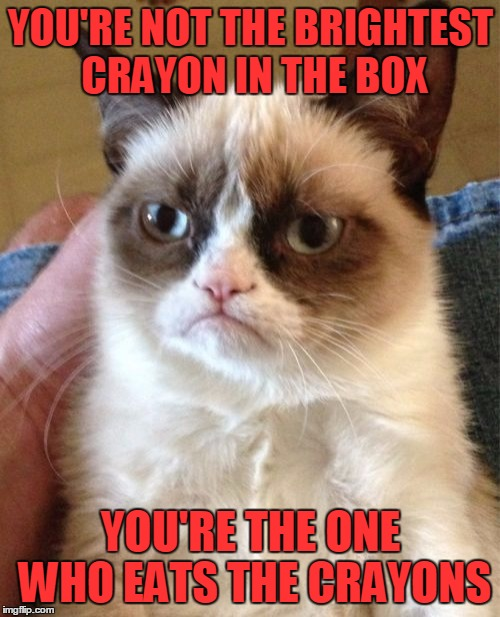 Not the sharpest crayon in the toolbox | YOU'RE NOT THE BRIGHTEST CRAYON IN THE BOX YOU'RE THE ONE WHO EATS THE CRAYONS | image tagged in memes,grumpy cat,brightest crayon in the box,rather dull,you eat crayons,and probably sniff glue | made w/ Imgflip meme maker
