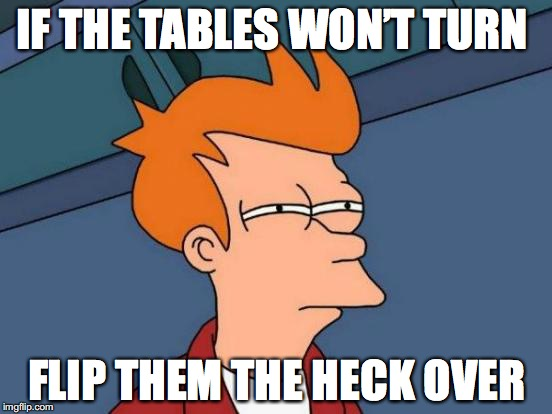 Futurama Fry | IF THE TABLES WON'T TURN FLIP THEM THE HECK OVER | image tagged in memes,futurama fry | made w/ Imgflip meme maker